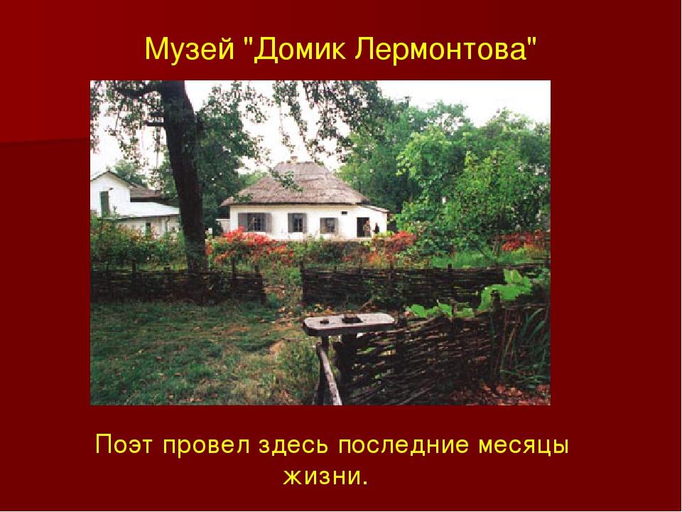 """Музей """"Домик Лермонтова"""" Поэт провел здесь последние месяцы жизни."""