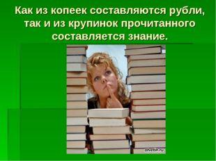 Как из копеек составляются рубли, так и из крупинок прочитанного составляется