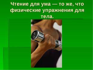 Чтение для ума — то же, что физические упражнения для тела.
