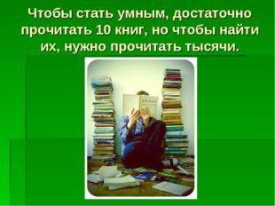 Чтобы стать умным, достаточно прочитать 10 книг, но чтобы найти их, нужно про