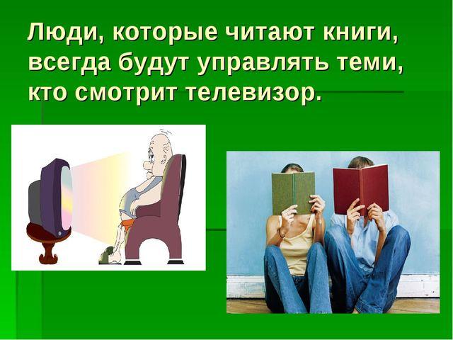 Люди, которые читают книги, всегда будут управлять теми, кто смотрит телевизор.