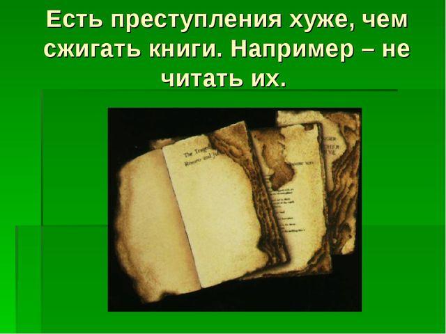 Есть преступления хуже, чем сжигать книги. Например – не читать их.