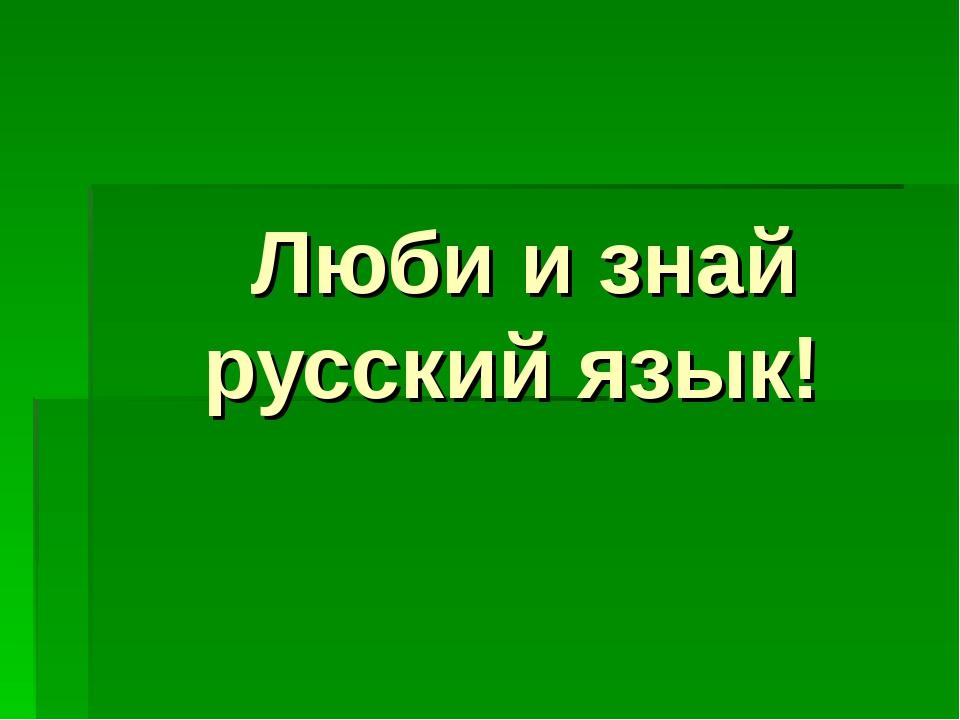 Люби и знай русский язык!
