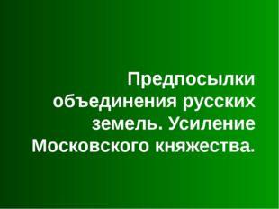 Предпосылки объединения русских земель. Усиление Московского княжества.