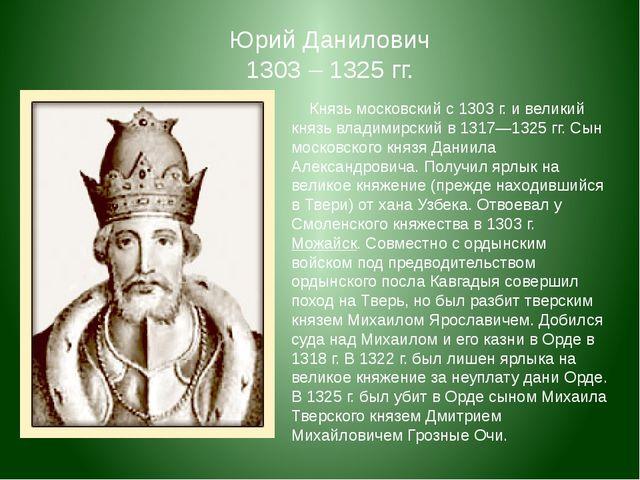 Князь московский с 1303 г. и великий князь владимирский в 1317—1325 гг. Сын...