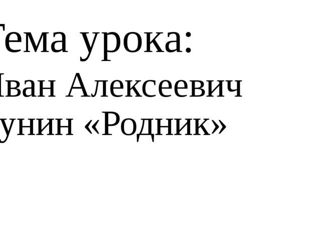 Тема урока: Иван Алексеевич Бунин «Родник»