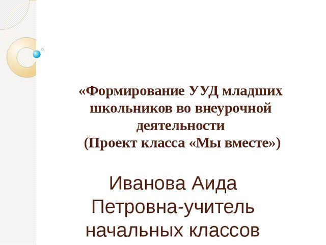«Формирование УУД младших школьников во внеурочной деятельности (Проект класс...