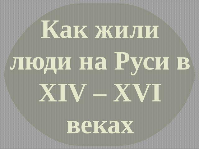 Как жили люди на Руси в XIV – XVI веках