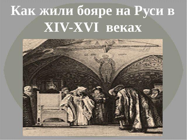 Как жили бояре на Руси в XIV-XVI веках