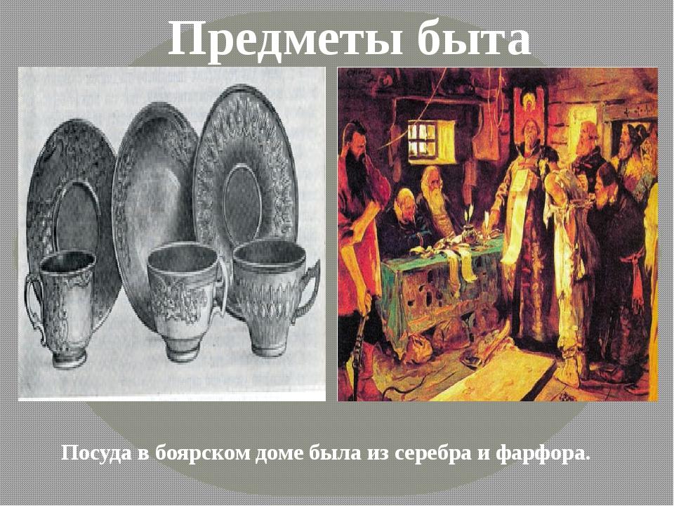 Предметы быта Посуда в боярском доме была из серебра и фарфора.
