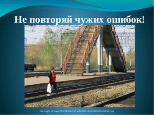 Не повторяй чужих ошибок! http://img04.rl0.ru/pgc/432x288/51a1c7d7-c46e-9384-