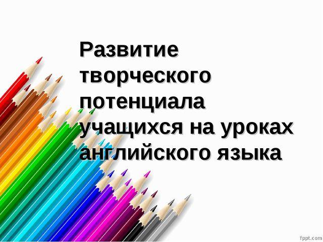 Развитие творческого потенциала учащихся на уроках английского языка