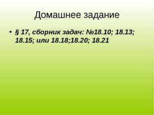 Домашнее задание § 17, сборник задач: №18.10; 18.13; 18.15; или 18.18;18.20;