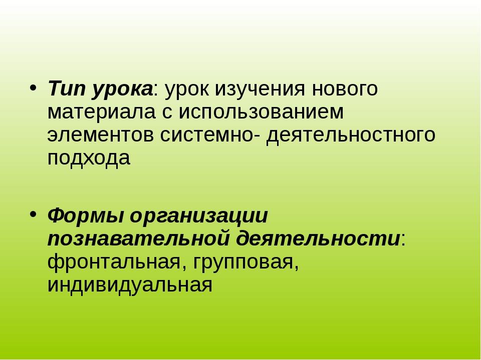 Тип урока: урок изучения нового материала с использованием элементов системн...
