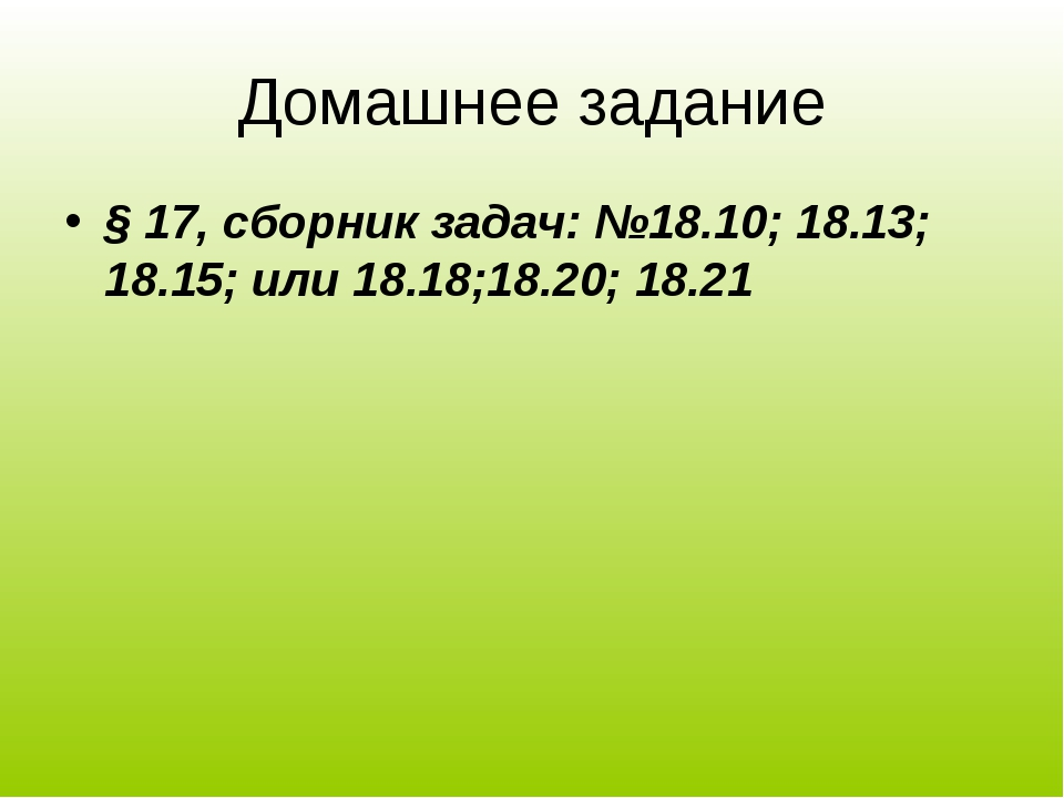 Домашнее задание § 17, сборник задач: №18.10; 18.13; 18.15; или 18.18;18.20;...