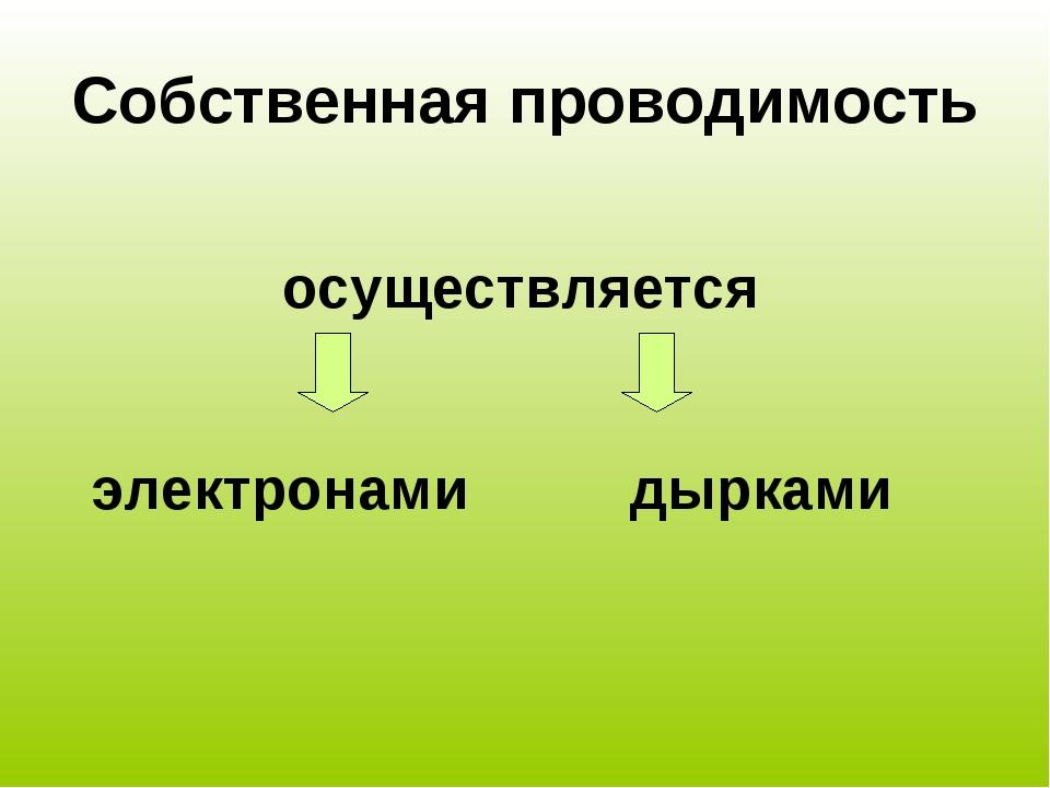 Собственная проводимость осуществляется электронами дырками