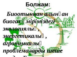 Болжам: Биоотыннан алынған биогаз өміріміздегі экологиялық, энергетикалық, а