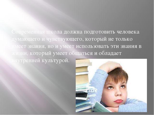 Современная школа должна подготовить человека думающего и чувствующего, кото...