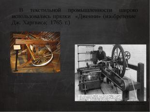 В текстильной промышленности широко использовались прялки «Дженни» (изобрете