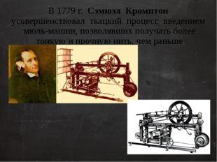 В 1779 г. Сэмюэл Кромптон усовершенствовал ткацкий процесс введением мюль-маш
