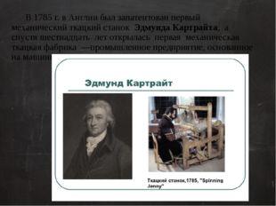 В 1785 г. в Англии был запатентован первый механический ткацкий станок Эдмун