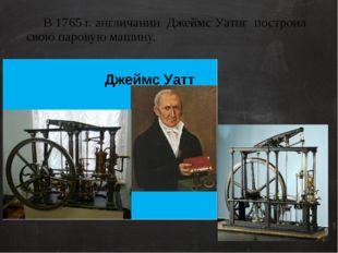 В 1765 г. англичанин Джеймс Уатпг построил свою паровую машину. Для работы п