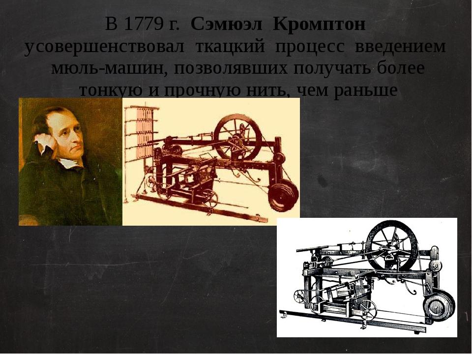 В 1779 г. Сэмюэл Кромптон усовершенствовал ткацкий процесс введением мюль-маш...