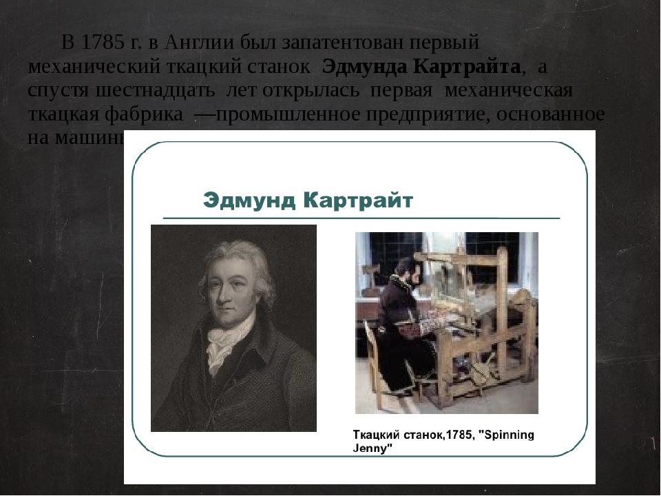 В 1785 г. в Англии был запатентован первый механический ткацкий станок Эдмун...