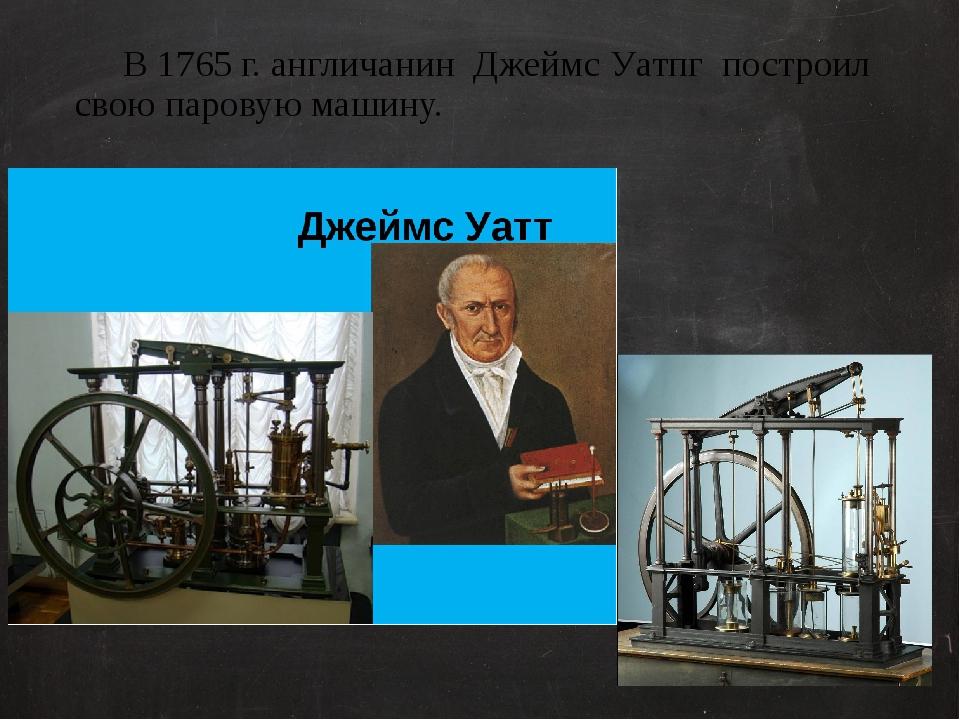 В 1765 г. англичанин Джеймс Уатпг построил свою паровую машину. Для работы п...
