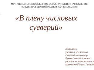 «В плену числовых суеверий» Выполнил: ученик 5 «В» класса Соловьёв Александр