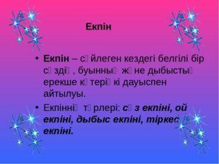 Екпін Екпін – сөйлеген кездегі белгілі бір сөздің, буынның және дыбыстың ерек