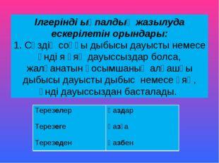 Ілгерінді ықпалдың жазылуда ескерілетін орындары: 1. Сөздің соңғы дыбысы дауы