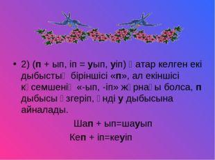 2) (п + ып, іп = уып, уіп) Қатар келген екі дыбыстың біріншісі «п», ал екінші