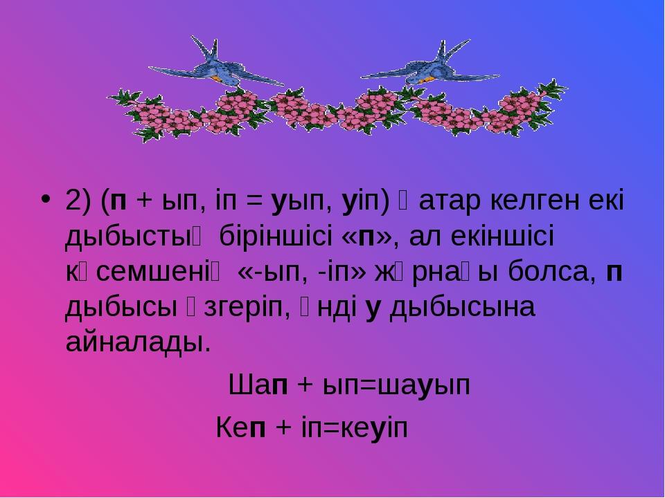 2) (п + ып, іп = уып, уіп) Қатар келген екі дыбыстың біріншісі «п», ал екінші...