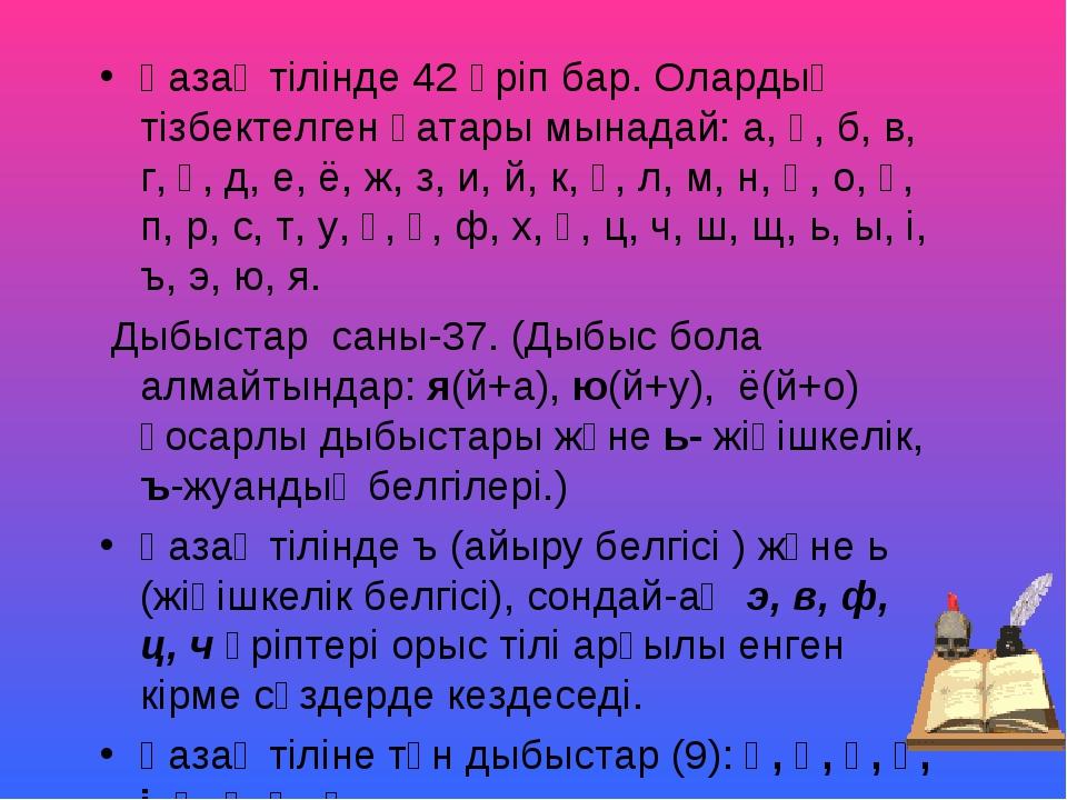 Қазақ тілінде 42 әріп бар. Олардың тізбектелген қатары мынадай: а, ә, б, в, г...