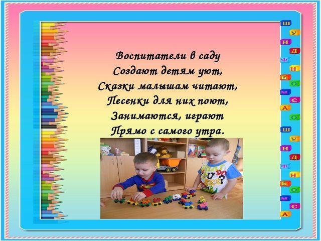 Воспитатели в саду Создают детям уют, Сказки малышам читают, Песенки для них...