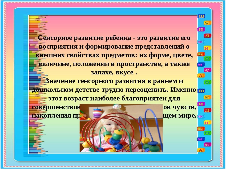 Сенсорное развитие ребенка - это развитие его восприятия и формирование предс...