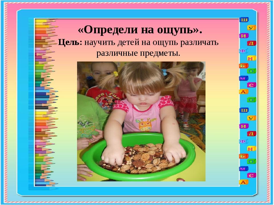 «Определи на ощупь». Цель: научить детей на ощупь различать различные предме...