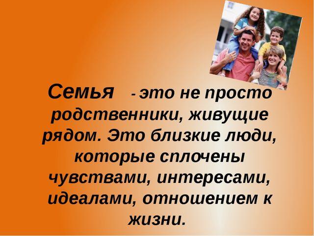Семья - это не просто родственники, живущие рядом. Это близкие люди, которые...