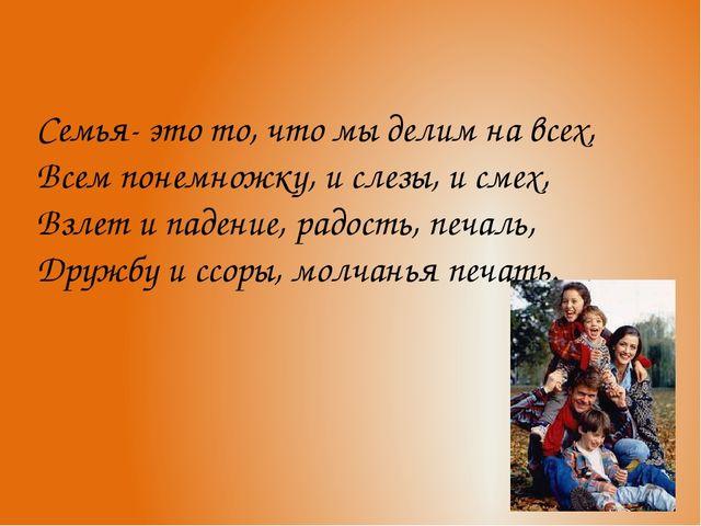 Семья- это то, что мы делим на всех, Всем понемножку, и слезы, и смех, Взлет...