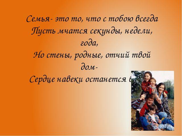 Семья- это то, что с тобою всегда Пусть мчатся секунды, недели, года, Но стен...