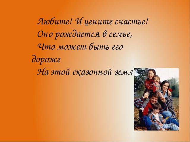 Любите! И цените счастье! Оно рождается в семье, Что может быть его дороже На...