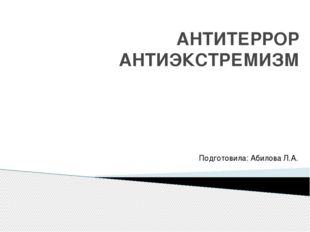 АНТИТЕРРОР АНТИЭКСТРЕМИЗМ Подготовила: Абилова Л.А.