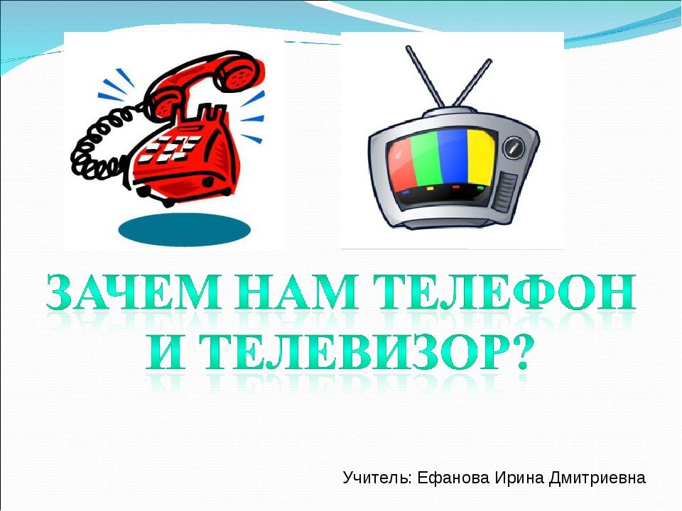 Учитель: Ефанова Ирина Дмитриевна