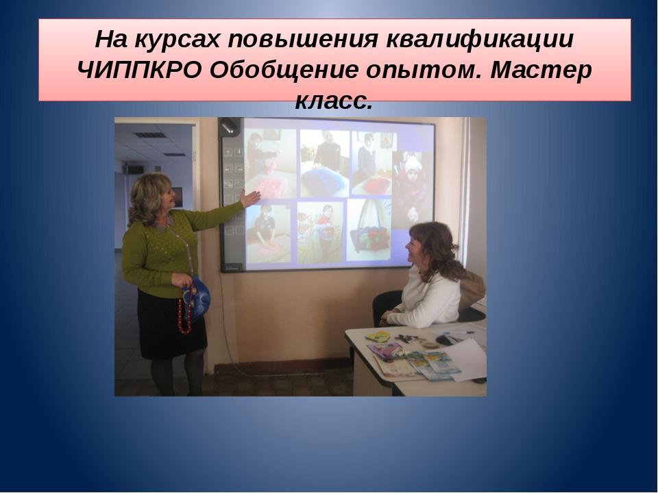 На курсах повышения квалификации ЧИППКРО Обобщение опытом. Мастер класс.