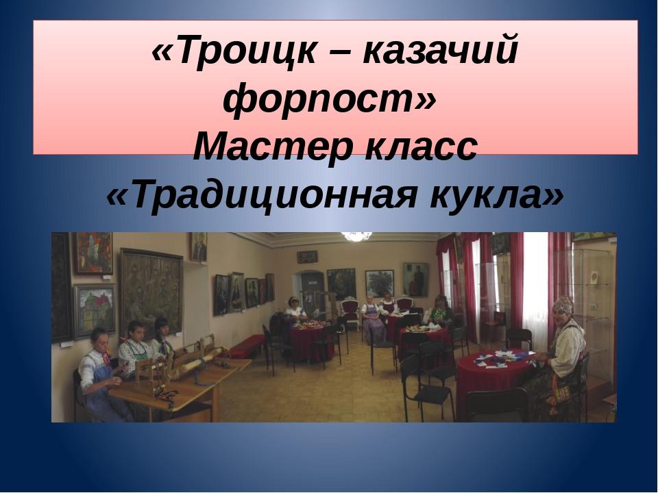 «Троицк – казачий форпост» Мастер класс «Традиционная кукла»
