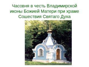 Часовня в честь Владимирской иконы Божией Матери при храме Сошествия Святаго