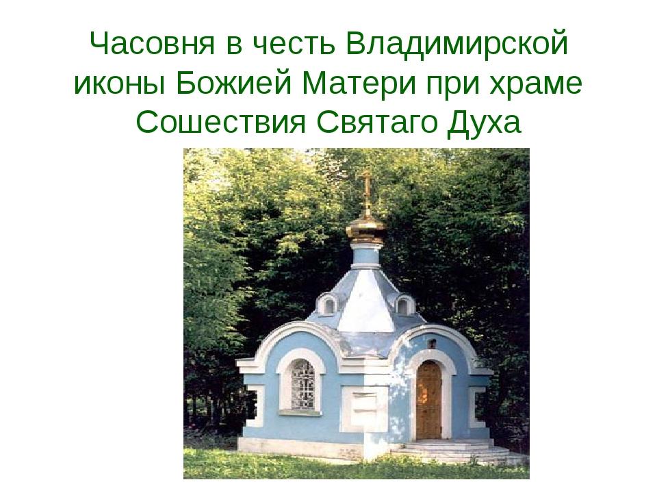Часовня в честь Владимирской иконы Божией Матери при храме Сошествия Святаго...