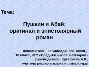 Тема: Пушкин и Абай: оригинал и эпистолярный роман исполнитель: Кабидолданов
