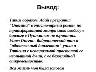 """Вывод: Таким образом, Абай превратил """"Онегина"""" в эпистолярный роман, но транс"""